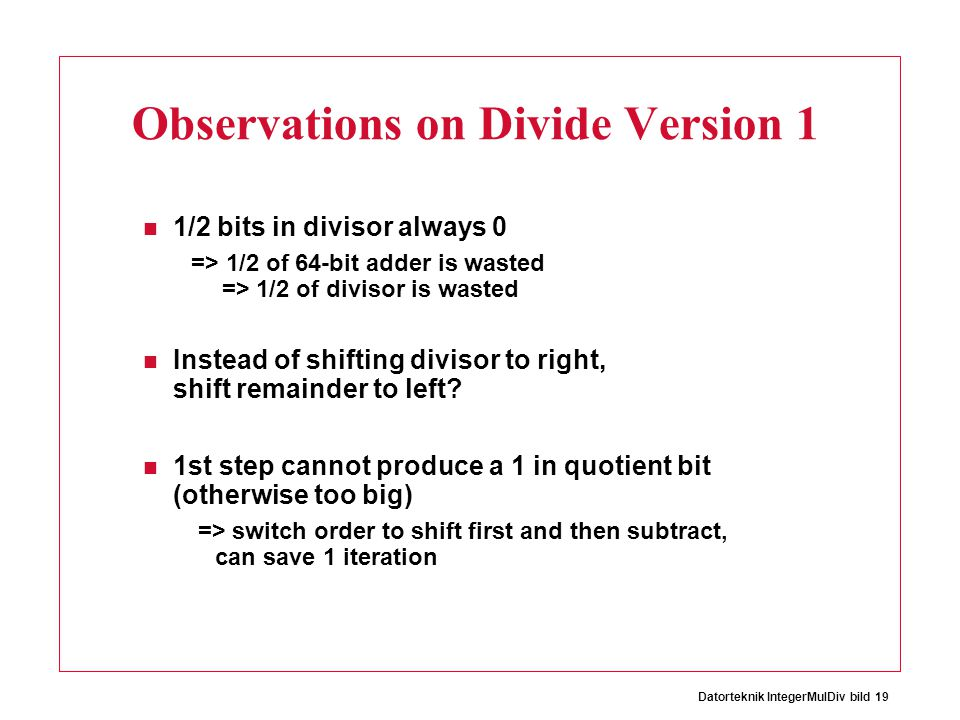 Datorteknik IntegerMulDiv bild 19 Observations on Divide Version 1 1/2 bits in divisor always 0 => 1/2 of 64-bit adder is wasted => 1/2 of divisor is