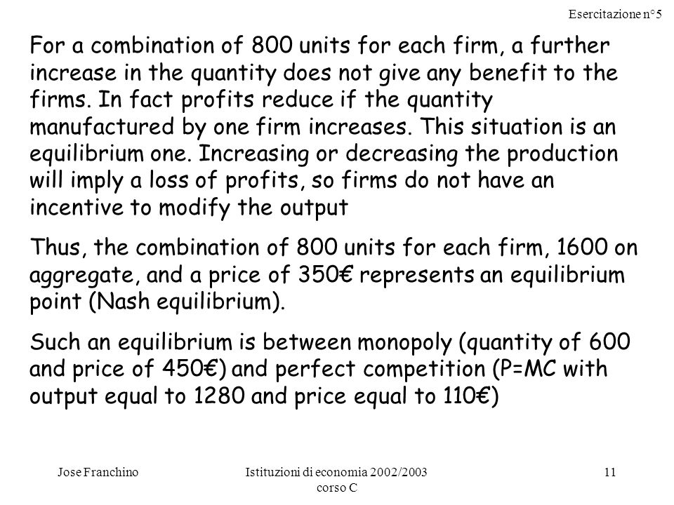 Esercitazione n°5 Jose FranchinoIstituzioni di economia 2002/2003 corso C 11 For a combination of 800 units for each firm, a further increase in the quantity does not give any benefit to the firms.
