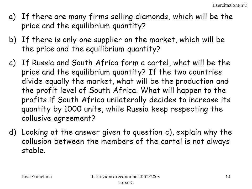 Esercitazione n°5 Jose FranchinoIstituzioni di economia 2002/2003 corso C 14 a)If there are many firms selling diamonds, which will be the price and the equilibrium quantity.