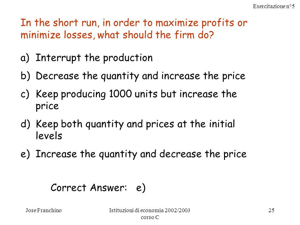 Esercitazione n°5 Jose FranchinoIstituzioni di economia 2002/2003 corso C 25 In the short run, in order to maximize profits or minimize losses, what should the firm do.