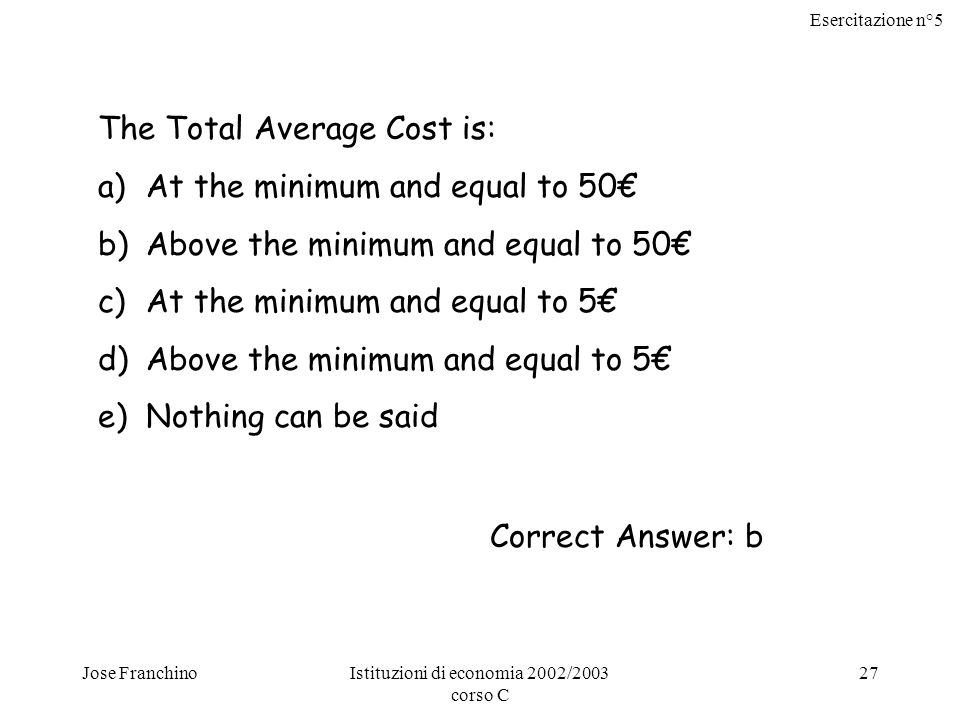 Esercitazione n°5 Jose FranchinoIstituzioni di economia 2002/2003 corso C 27 The Total Average Cost is: a)At the minimum and equal to 50€ b)Above the minimum and equal to 50€ c)At the minimum and equal to 5€ d)Above the minimum and equal to 5€ e)Nothing can be said Correct Answer: b