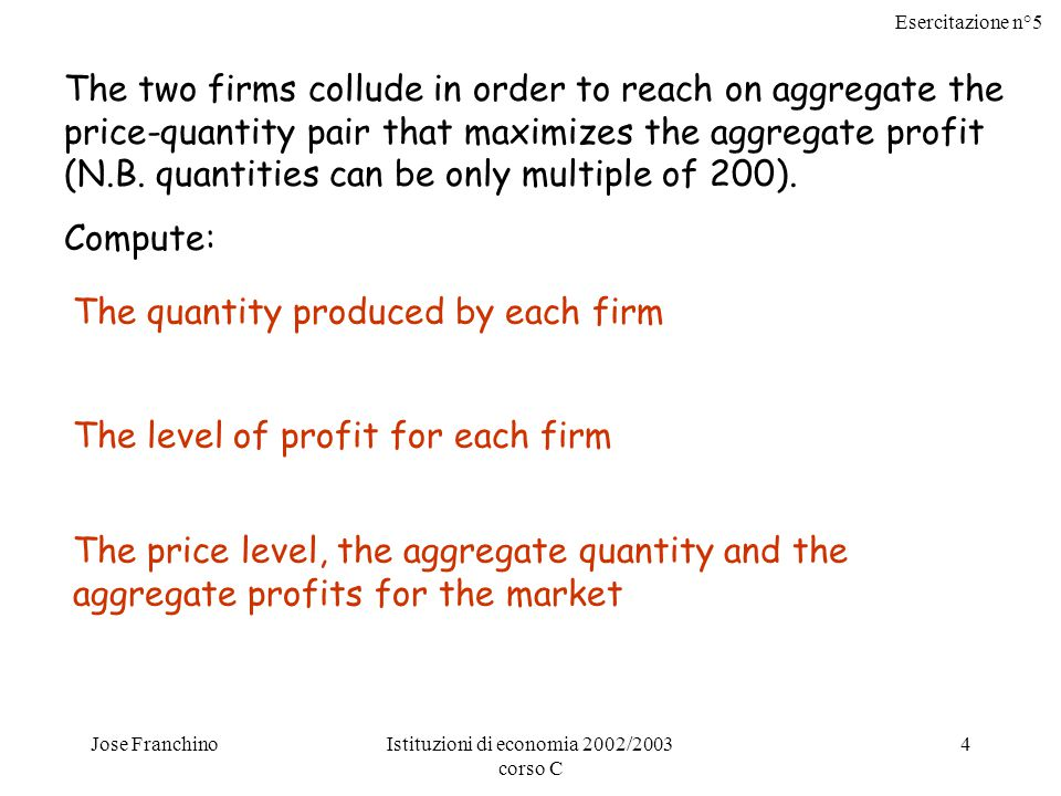 Esercitazione n°5 Jose FranchinoIstituzioni di economia 2002/2003 corso C 4 The two firms collude in order to reach on aggregate the price-quantity pair that maximizes the aggregate profit (N.B.