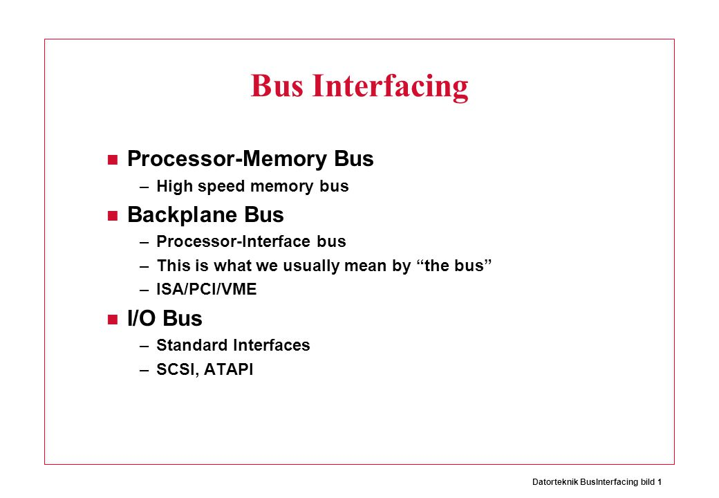 Datorteknik BusInterfacing bild 1 Bus Interfacing Processor-Memory Bus –High speed memory bus Backplane Bus –Processor-Interface bus –This is what we usually mean by the bus –ISA/PCI/VME I/O Bus –Standard Interfaces –SCSI, ATAPI