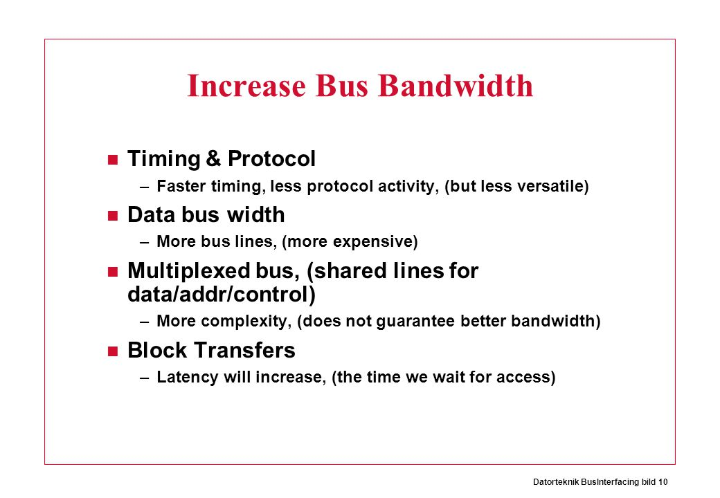 Datorteknik BusInterfacing bild 10 Increase Bus Bandwidth Timing & Protocol –Faster timing, less protocol activity, (but less versatile) Data bus width –More bus lines, (more expensive) Multiplexed bus, (shared lines for data/addr/control) –More complexity, (does not guarantee better bandwidth) Block Transfers –Latency will increase, (the time we wait for access)