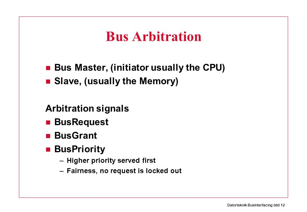 Datorteknik BusInterfacing bild 12 Bus Arbitration Bus Master, (initiator usually the CPU) Slave, (usually the Memory) Arbitration signals BusRequest BusGrant BusPriority –Higher priority served first –Fairness, no request is locked out