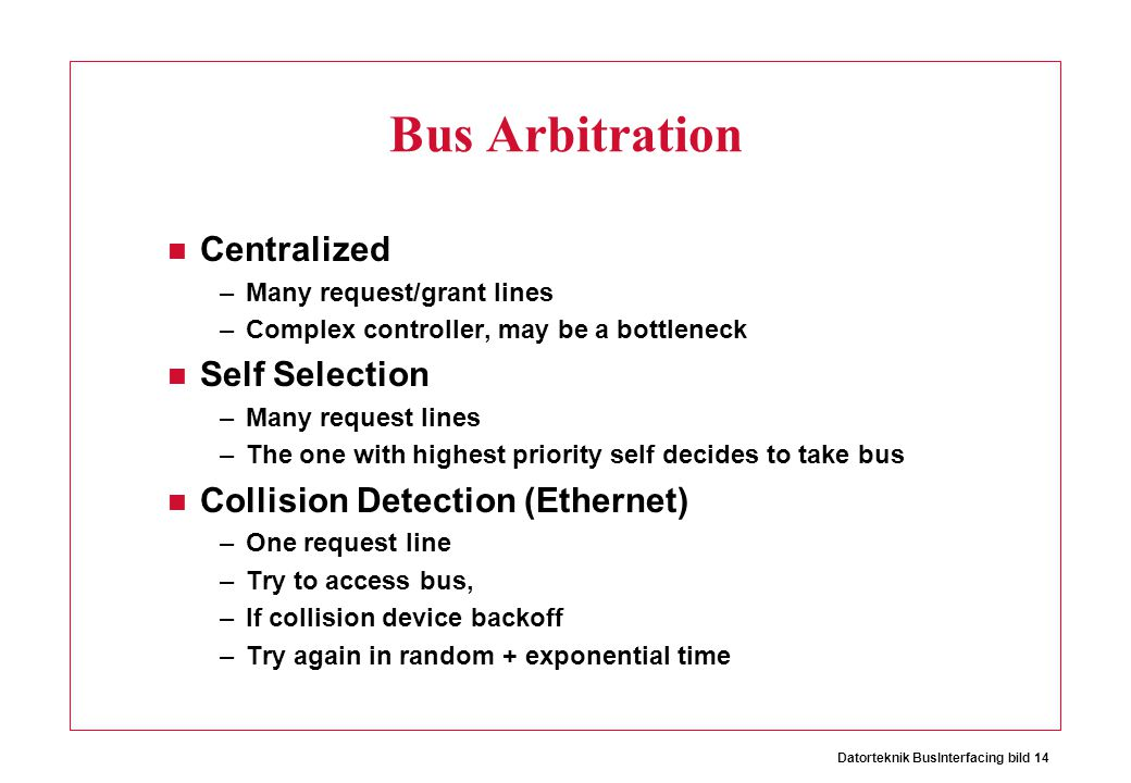 Datorteknik BusInterfacing bild 14 Bus Arbitration Centralized –Many request/grant lines –Complex controller, may be a bottleneck Self Selection –Many