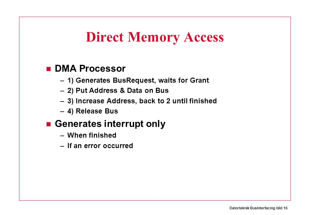 Datorteknik BusInterfacing bild 16 Direct Memory Access DMA Processor –1) Generates BusRequest, waits for Grant –2) Put Address & Data on Bus –3) Incr