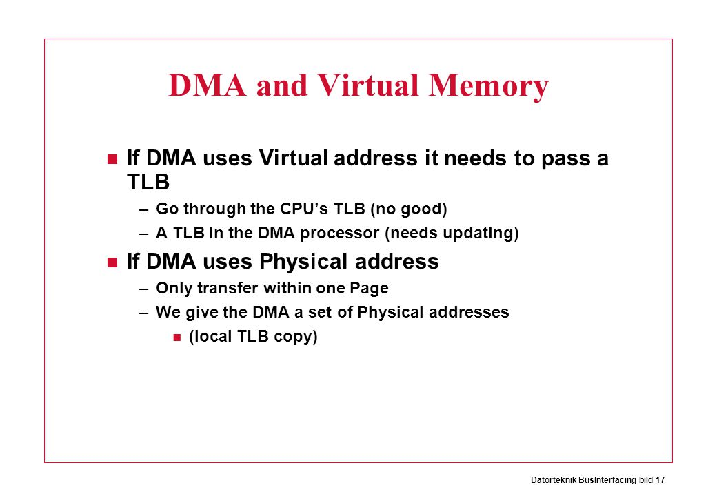 Datorteknik BusInterfacing bild 17 DMA and Virtual Memory If DMA uses Virtual address it needs to pass a TLB –Go through the CPU's TLB (no good) –A TL