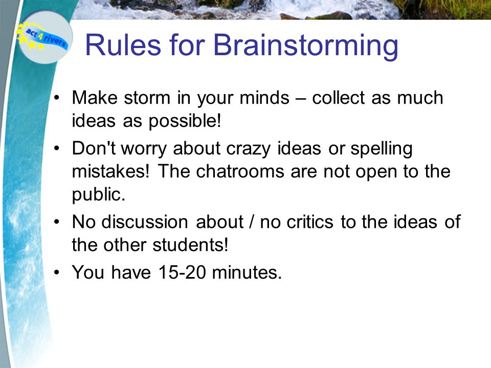 Rules for Brainstorming Make storm in your minds – collect as much ideas as possible.