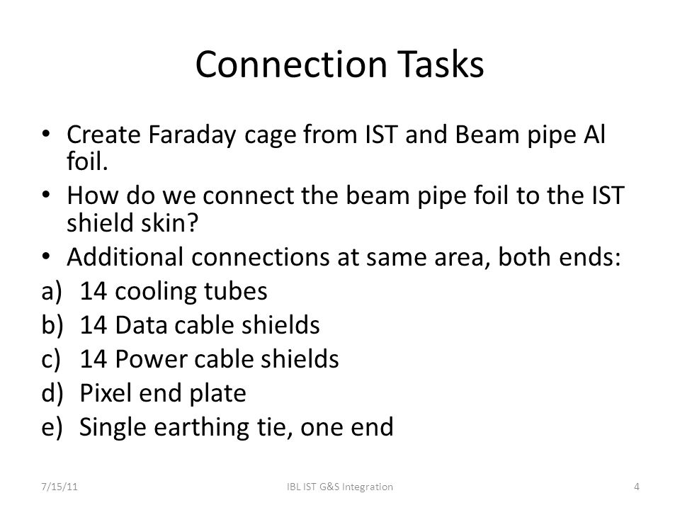 Connection Tasks Create Faraday cage from IST and Beam pipe Al foil. How do we connect the beam pipe foil to the IST shield skin? Additional connectio