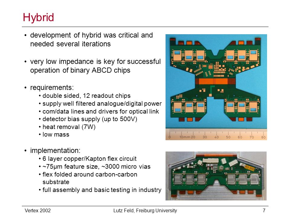 Vertex 2002Lutz Feld, Freiburg University7 Hybrid development of hybrid was critical and needed several iterations very low impedance is key for successful operation of binary ABCD chips requirements: double sided, 12 readout chips supply well filtered analogue/digital power com/data lines and drivers for optical link detector bias supply (up to 500V) heat removal (7W) low mass implementation: 6 layer copper/Kapton flex circuit ~75µm feature size, ~3000 micro vias flex folded around carbon-carbon substrate full assembly and basic testing in industry