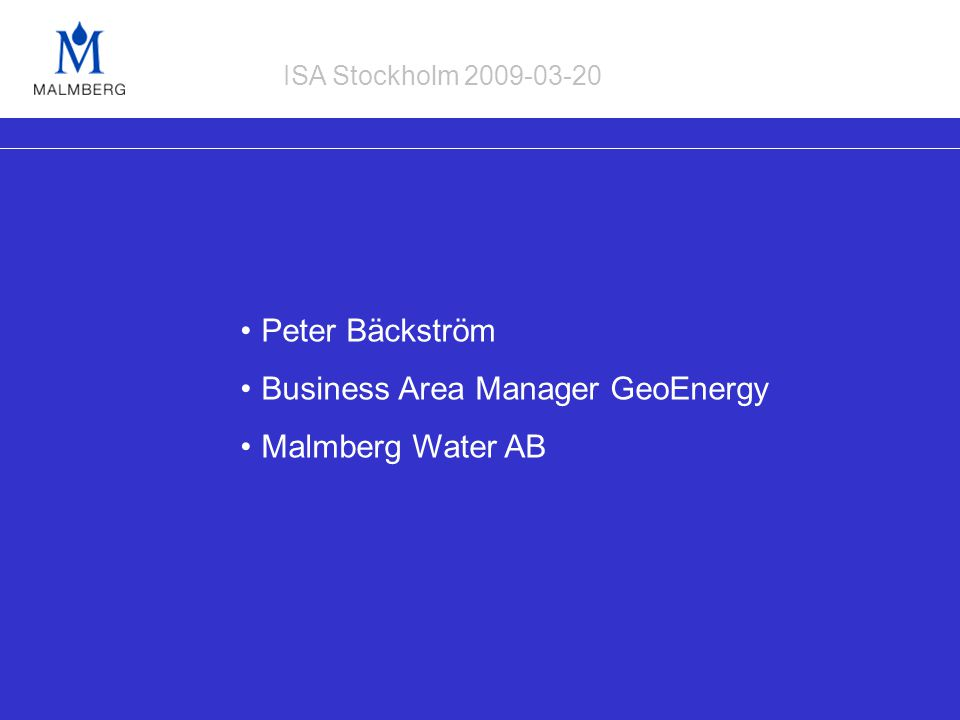 Peter Bäckström Business Area Manager GeoEnergy Malmberg Water AB ISA Stockholm 2009-03-20