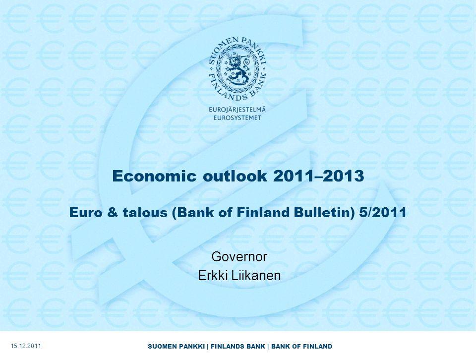 SUOMEN PANKKI | FINLANDS BANK | BANK OF FINLAND Economic outlook 2011–2013 Euro & talous (Bank of Finland Bulletin) 5/2011 Governor Erkki Liikanen 15.12.2011