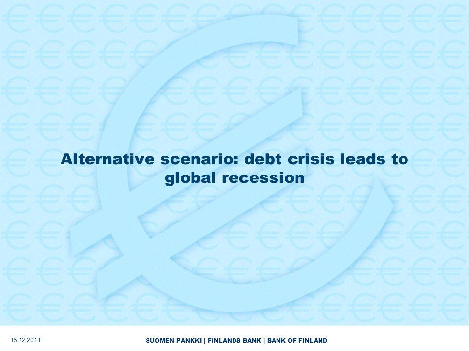 SUOMEN PANKKI | FINLANDS BANK | BANK OF FINLAND Alternative scenario: debt crisis leads to global recession 15.12.2011