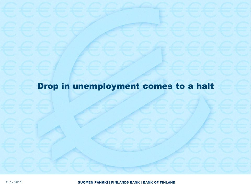 SUOMEN PANKKI | FINLANDS BANK | BANK OF FINLAND Drop in unemployment comes to a halt 15.12.2011