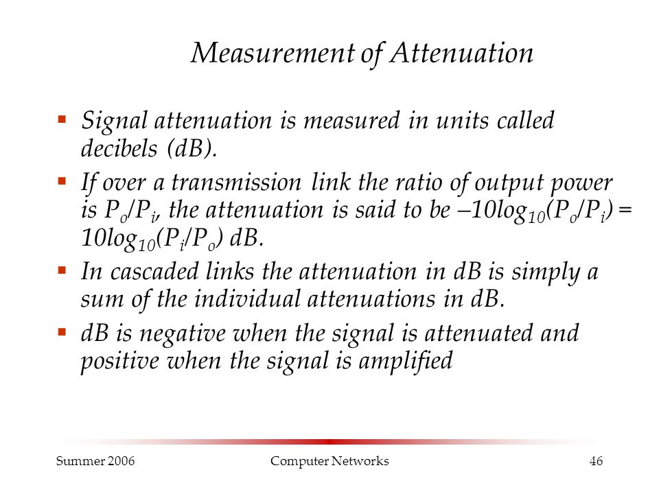 Summer 2006Computer Networks46 Measurement of Attenuation  Signal attenuation is measured in units called decibels (dB).  If over a transmission lin