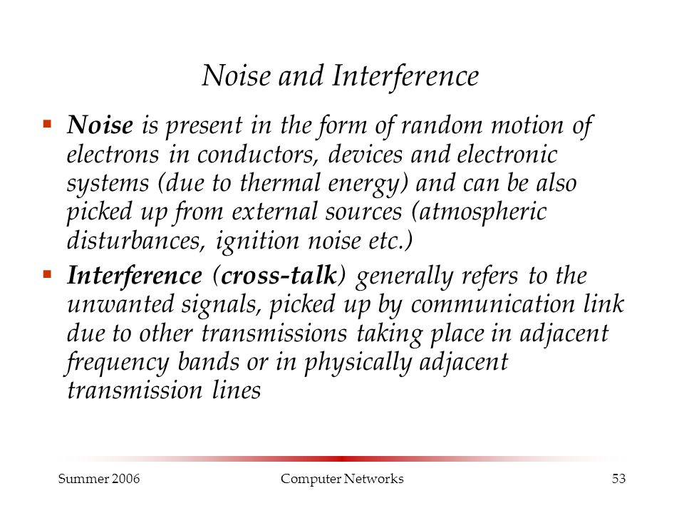 Summer 2006Computer Networks53 Noise and Interference  Noise is present in the form of random motion of electrons in conductors, devices and electron