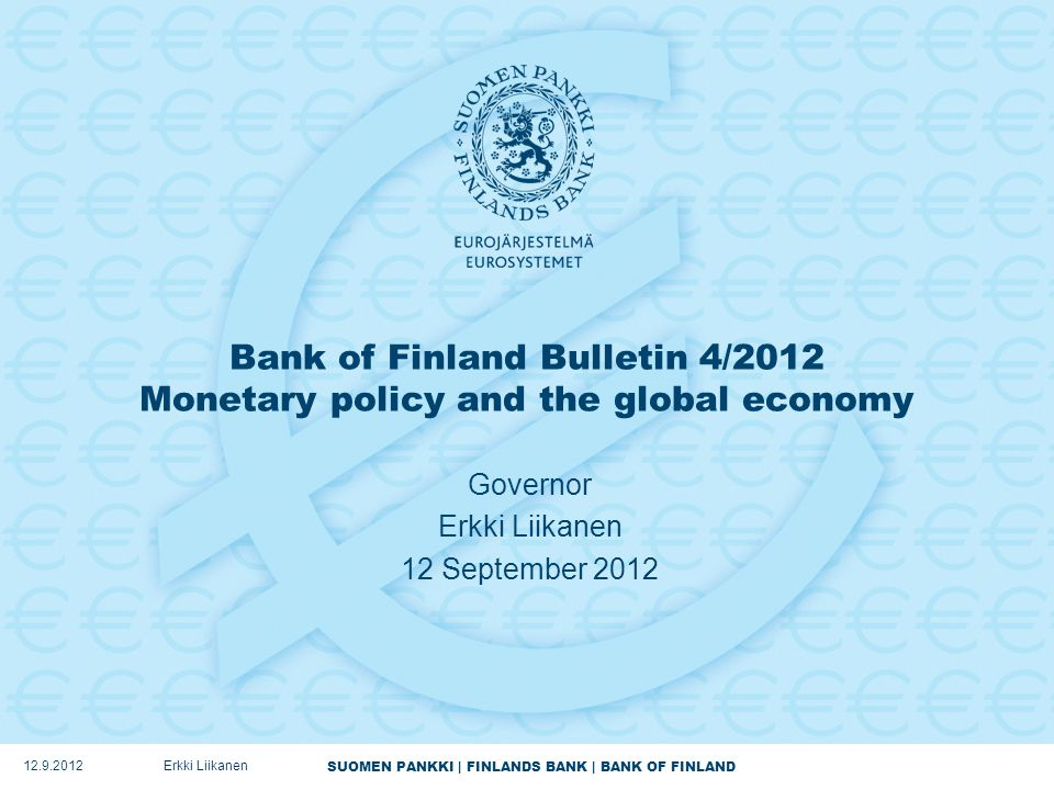 SUOMEN PANKKI | FINLANDS BANK | BANK OF FINLAND Bank of Finland Bulletin 4/2012 Monetary policy and the global economy Governor Erkki Liikanen 12 September 2012 12.9.2012Erkki Liikanen