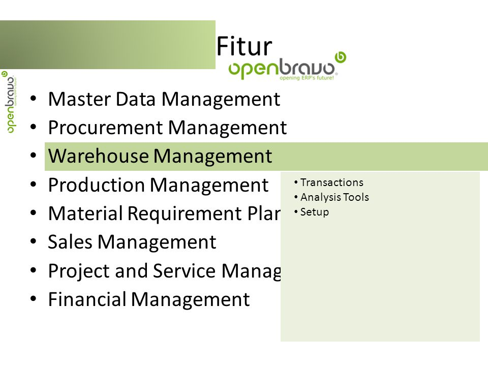 Master Data Management Procurement Management Warehouse Management Production Management Material Requirement Planning (MRP) Sales Management Project and Service Management Financial Management Fitur Transaction Analysis Tools Setup