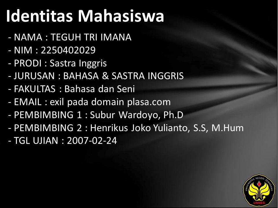 Identitas Mahasiswa - NAMA : TEGUH TRI IMANA - NIM : 2250402029 - PRODI : Sastra Inggris - JURUSAN : BAHASA & SASTRA INGGRIS - FAKULTAS : Bahasa dan Seni - EMAIL : exil pada domain plasa.com - PEMBIMBING 1 : Subur Wardoyo, Ph.D - PEMBIMBING 2 : Henrikus Joko Yulianto, S.S, M.Hum - TGL UJIAN : 2007-02-24