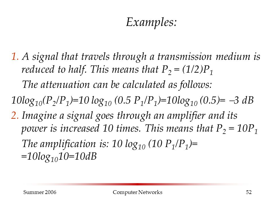 Summer 2006Computer Networks52 Examples: 1. A signal that travels through a transmission medium is reduced to half. This means that P 2 = (1/2)P 1 The