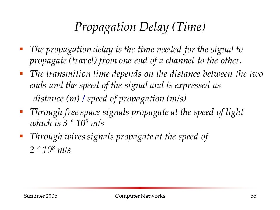 Summer 2006Computer Networks66 Propagation Delay (Time)  The propagation delay is the time needed for the signal to propagate (travel) from one end of a channel to the other.