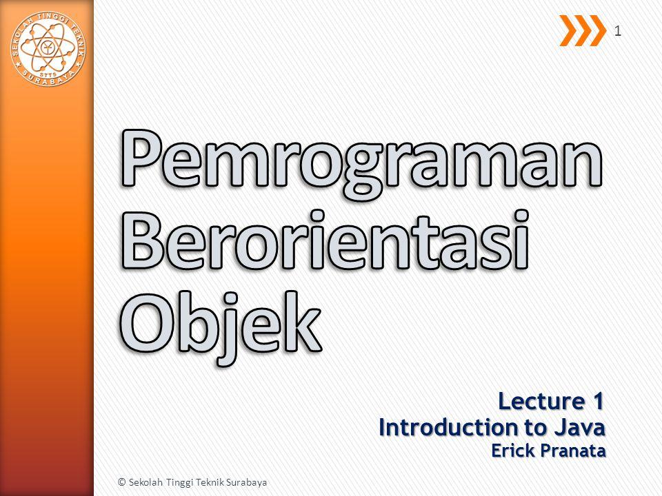 Lecture 1 Introduction to Java Erick Pranata © Sekolah Tinggi Teknik Surabaya 1