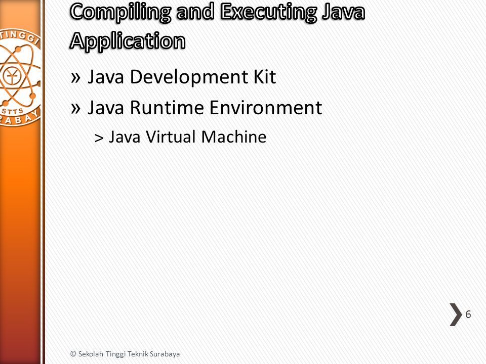 » Java Development Kit » Java Runtime Environment ˃Java Virtual Machine 6 © Sekolah Tinggi Teknik Surabaya