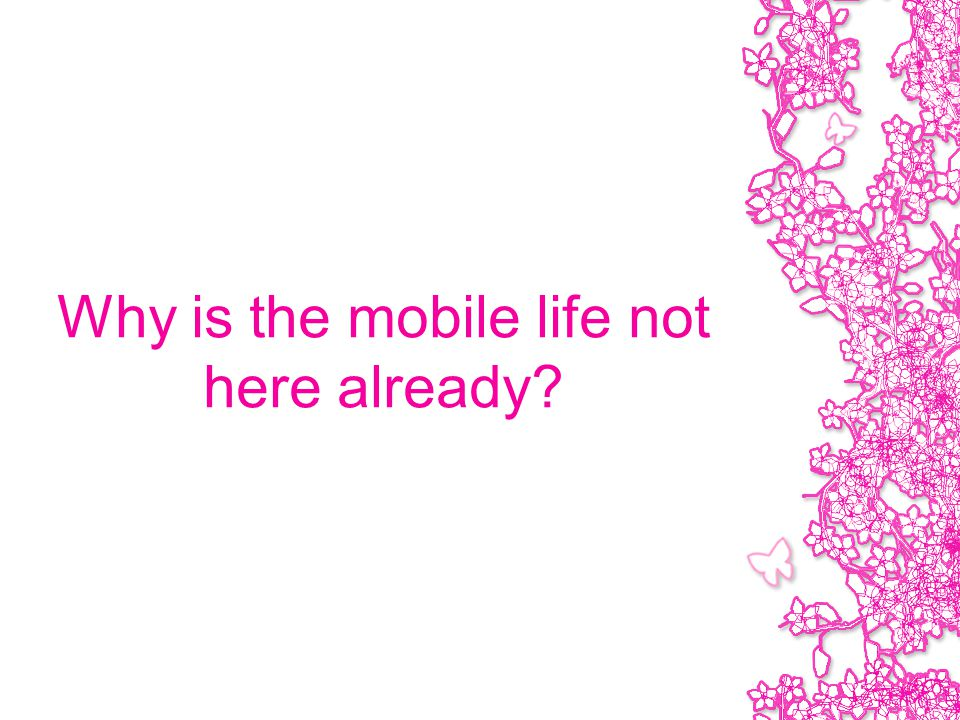 Why is the mobile life not here already?