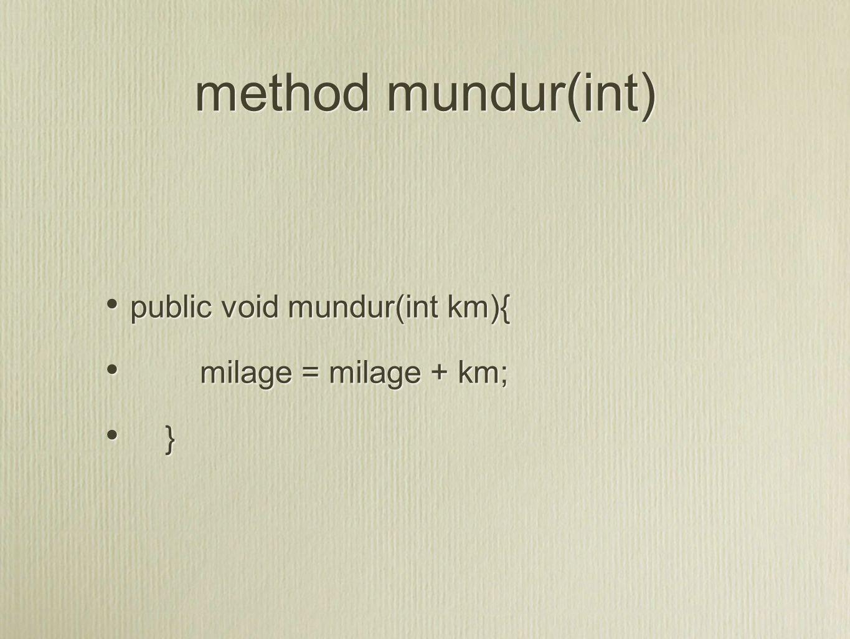method mundur(int) public void mundur(int km){ milage = milage + km; } public void mundur(int km){ milage = milage + km; }