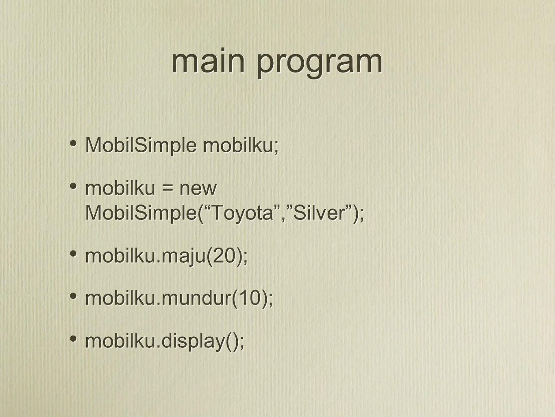 "main program MobilSimple mobilku; mobilku = new MobilSimple(""Toyota"",""Silver""); mobilku.maju(20); mobilku.mundur(10); mobilku.display(); MobilSimple m"