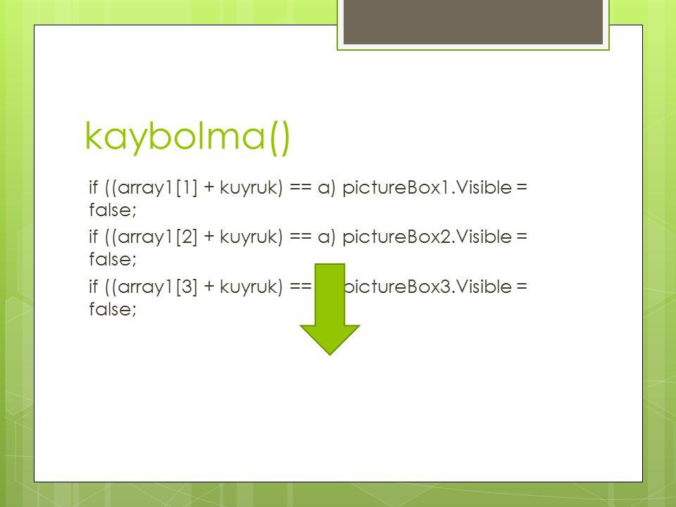 kaybolma() if ((array1[1] + kuyruk) == a) pictureBox1.Visible = false; if ((array1[2] + kuyruk) == a) pictureBox2.Visible = false; if ((array1[3] + kuyruk) == a) pictureBox3.Visible = false;
