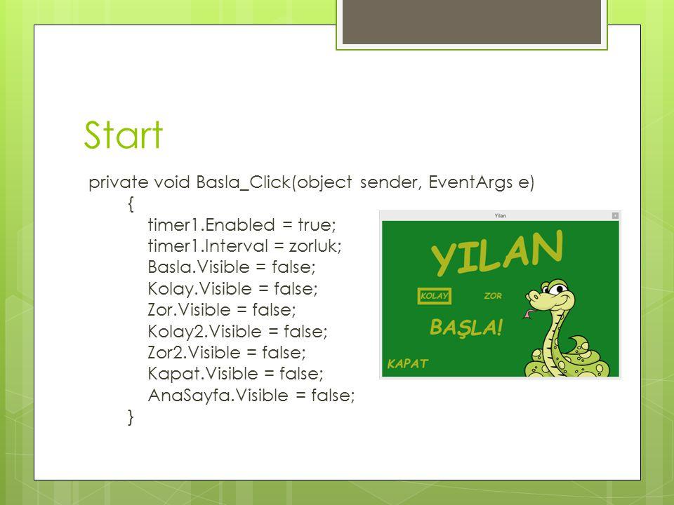 Start private void Basla_Click(object sender, EventArgs e) { timer1.Enabled = true; timer1.Interval = zorluk; Basla.Visible = false; Kolay.Visible = false; Zor.Visible = false; Kolay2.Visible = false; Zor2.Visible = false; Kapat.Visible = false; AnaSayfa.Visible = false; }