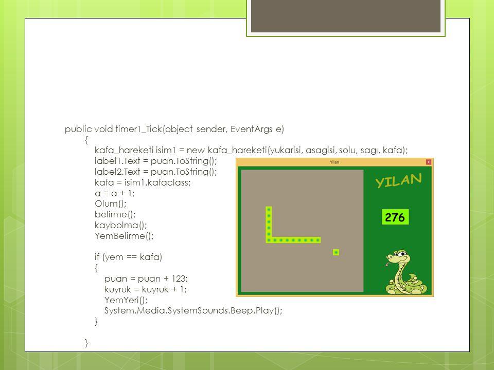 public void timer1_Tick(object sender, EventArgs e) { kafa_hareketi isim1 = new kafa_hareketi(yukarisi, asagisi, solu, sagı, kafa); label1.Text = puan.ToString(); label2.Text = puan.ToString(); kafa = isim1.kafaclass; a = a + 1; Olum(); belirme(); kaybolma(); YemBelirme(); if (yem == kafa) { puan = puan + 123; kuyruk = kuyruk + 1; YemYeri(); System.Media.SystemSounds.Beep.Play(); } }