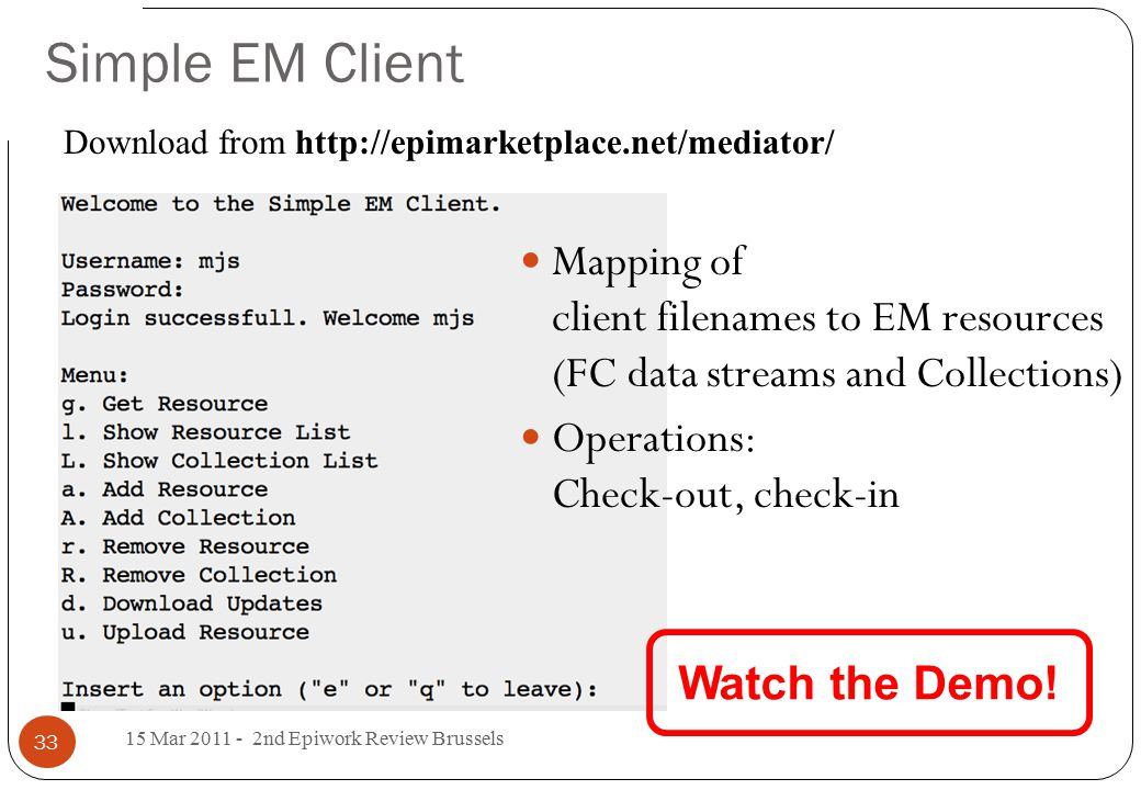 Simple EM Client Mapping of client filenames to EM resources (FC data streams and Collections) Operations: Check-out, check-in 15 Mar 2011 - 2nd Epiwork Review Brussels 33 Watch the Demo.