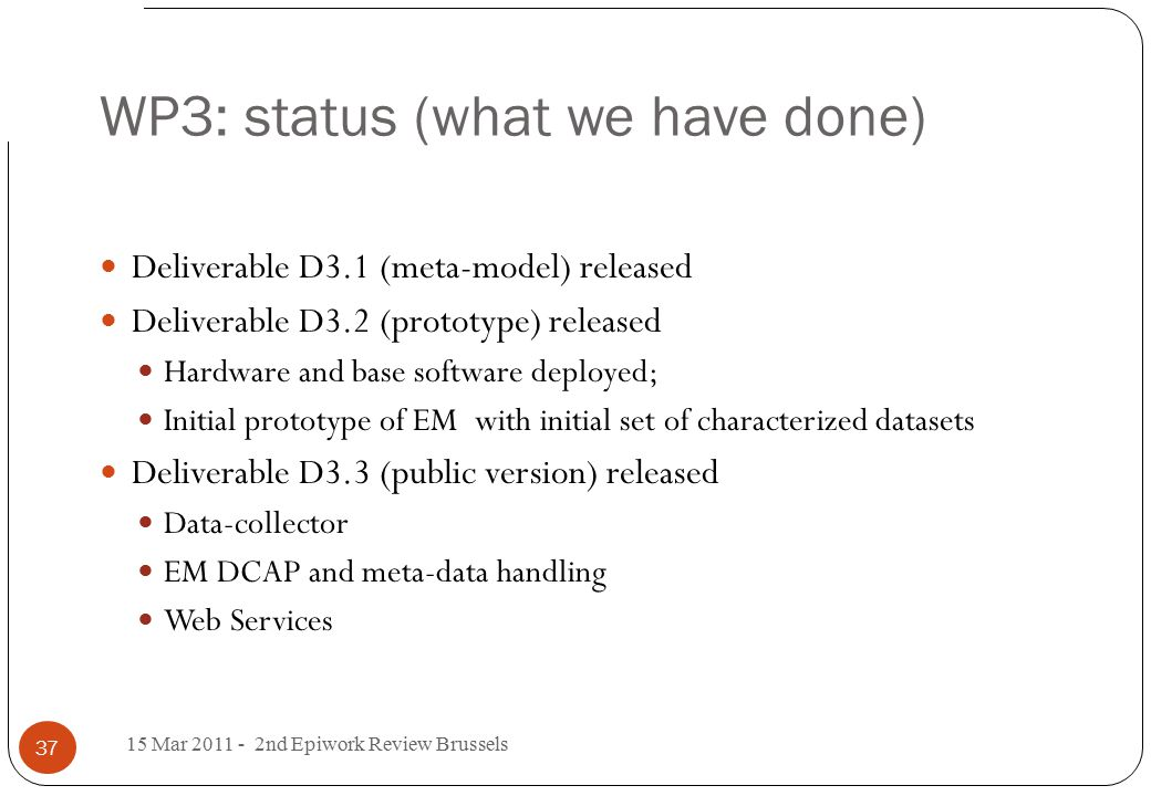 WP3: status (what we have done) 15 Mar 2011 - 2nd Epiwork Review Brussels 37 Deliverable D3.1 (meta-model) released Deliverable D3.2 (prototype) released Hardware and base software deployed; Initial prototype of EM with initial set of characterized datasets Deliverable D3.3 (public version) released Data-collector EM DCAP and meta-data handling Web Services
