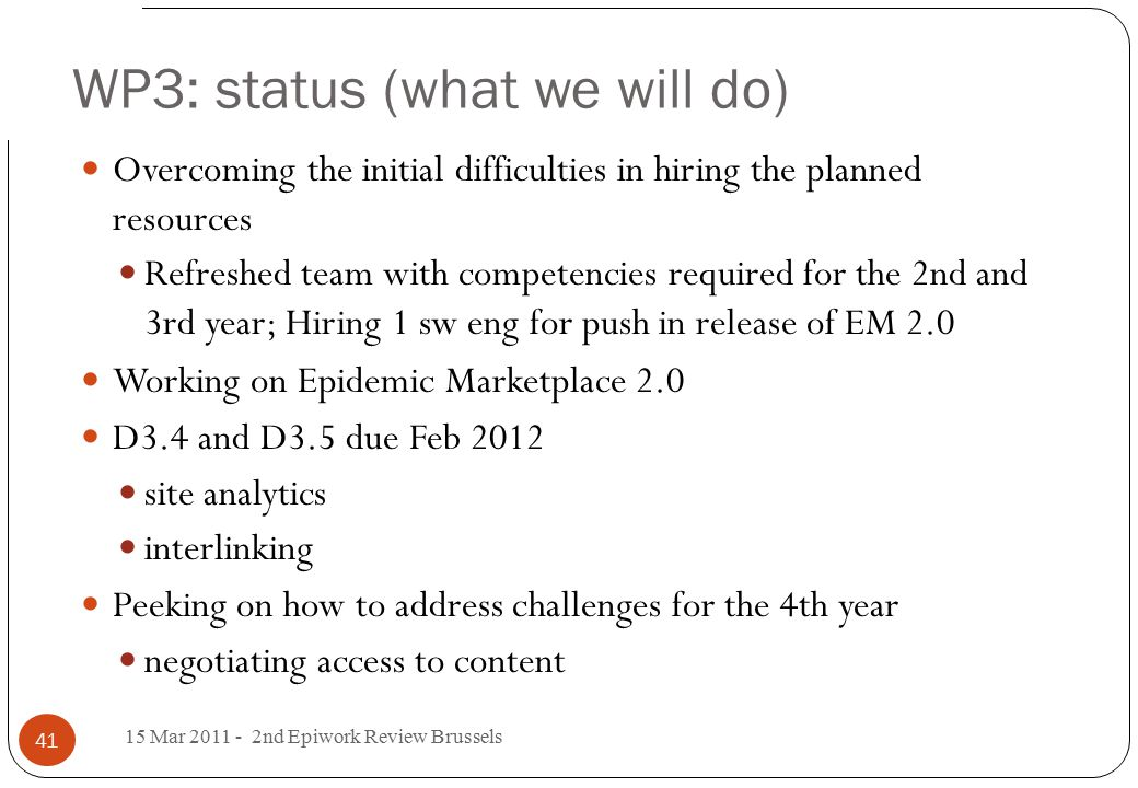 WP3: status (what we will do) Overcoming the initial difficulties in hiring the planned resources Refreshed team with competencies required for the 2nd and 3rd year; Hiring 1 sw eng for push in release of EM 2.0 Working on Epidemic Marketplace 2.0 D3.4 and D3.5 due Feb 2012 site analytics interlinking Peeking on how to address challenges for the 4th year negotiating access to content 15 Mar 2011 - 2nd Epiwork Review Brussels 41