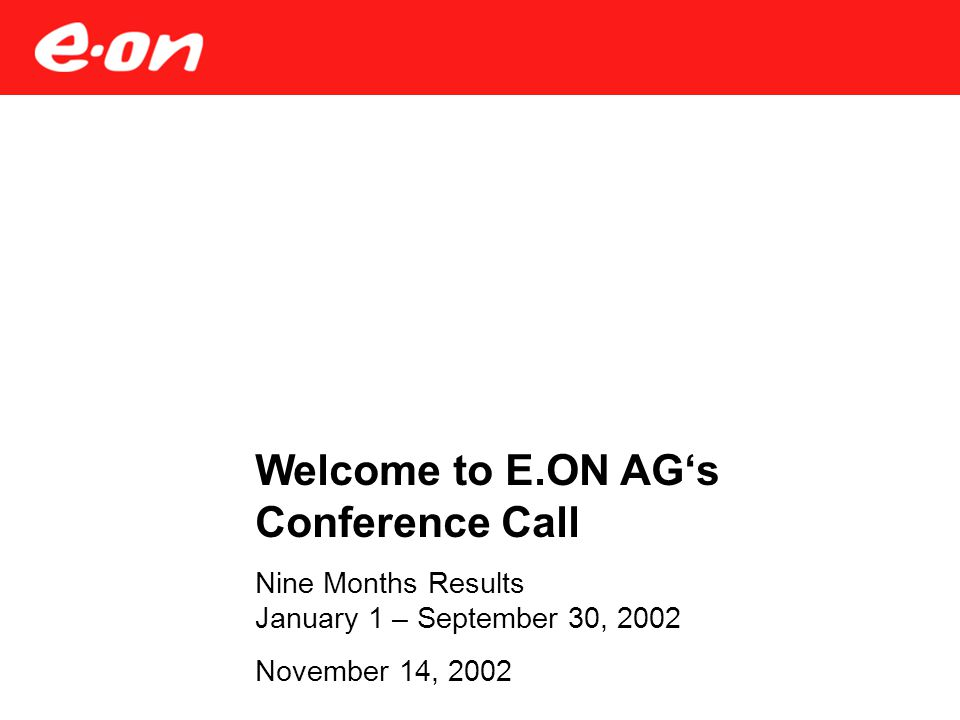 Welcome to E.ON AG's Conference Call Nine Months Results January 1 – September 30, 2002 November 14, 2002