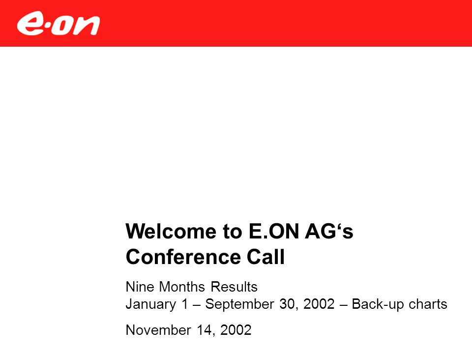 Welcome to E.ON AG's Conference Call Nine Months Results January 1 – September 30, 2002 – Back-up charts November 14, 2002