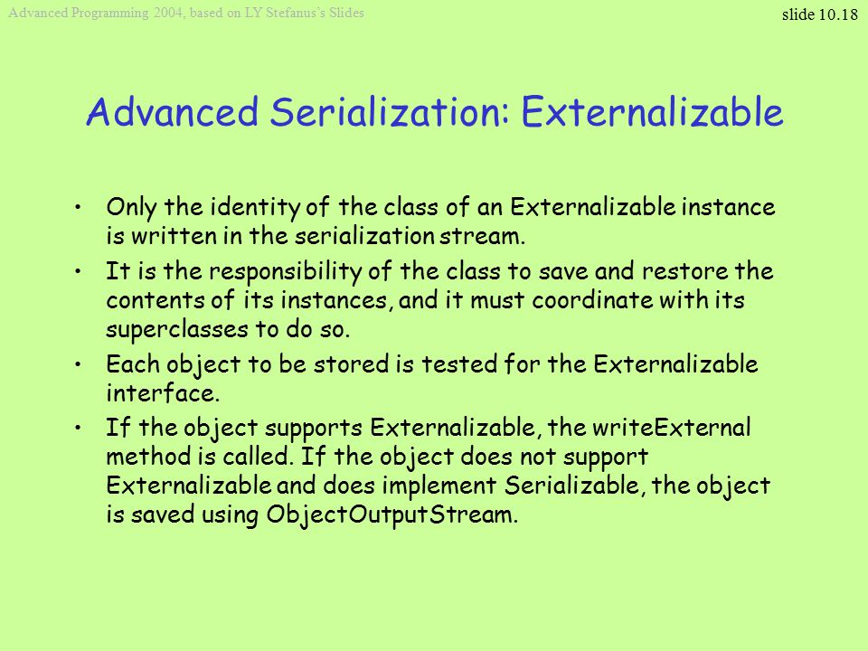 slide 10.18 Advanced Programming 2004, based on LY Stefanus's Slides Advanced Serialization: Externalizable Only the identity of the class of an Externalizable instance is written in the serialization stream.