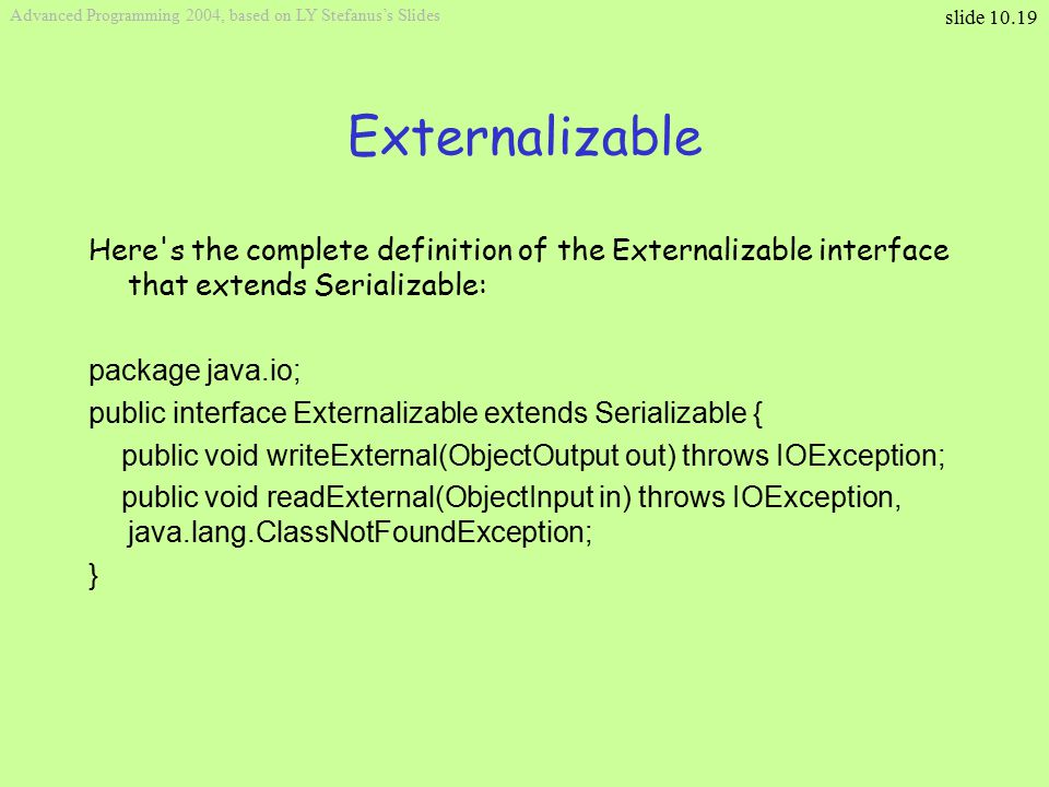 slide 10.19 Advanced Programming 2004, based on LY Stefanus's Slides Externalizable Here s the complete definition of the Externalizable interface that extends Serializable: package java.io; public interface Externalizable extends Serializable { public void writeExternal(ObjectOutput out) throws IOException; public void readExternal(ObjectInput in) throws IOException, java.lang.ClassNotFoundException; }