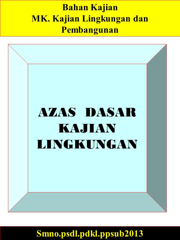 AZAS DASAR KAJIAN LINGKUNGAN Smno.psdl.pdkl.ppsub2013 Bahan Kajian MK.