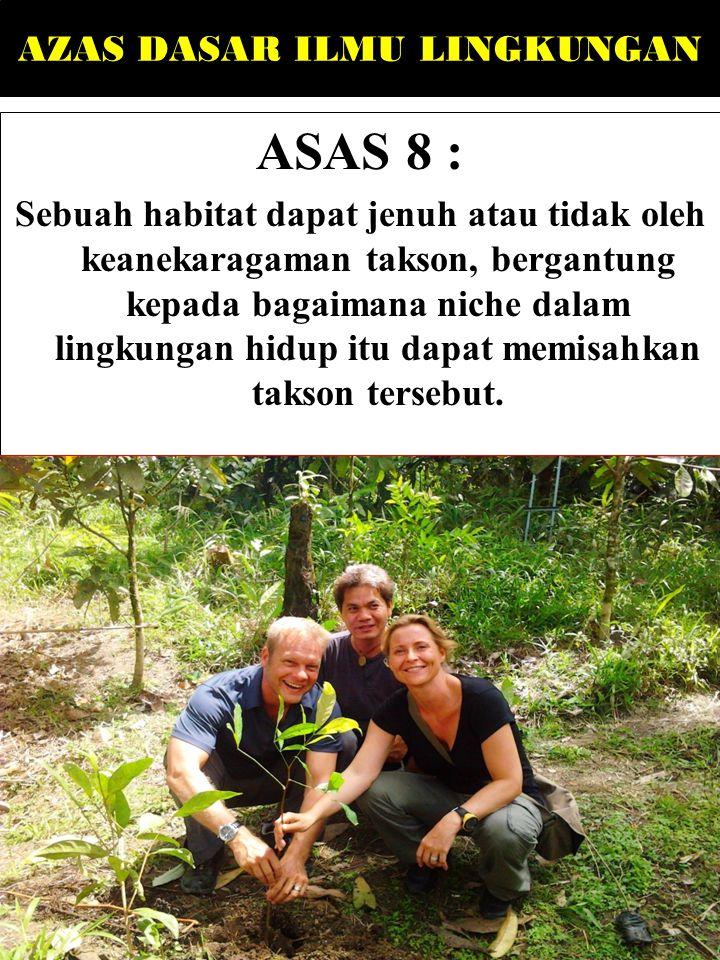 AZAS DASAR ILMU LINGKUNGAN ASAS 8 : Sebuah habitat dapat jenuh atau tidak oleh keanekaragaman takson, bergantung kepada bagaimana niche dalam lingkungan hidup itu dapat memisahkan takson tersebut.