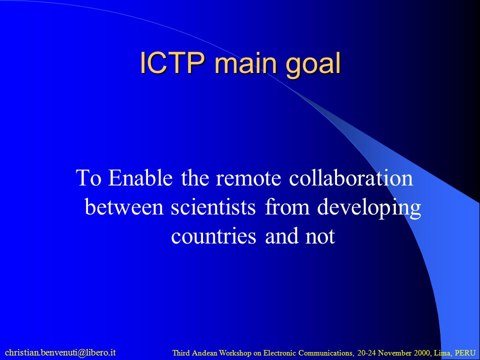 christian.benvenuti@libero.it Third Andean Workshop on Electronic Communications, 20-24 November 2000, Lima, PERU ICTP main goal To Enable the remote collaboration between scientists from developing countries and not