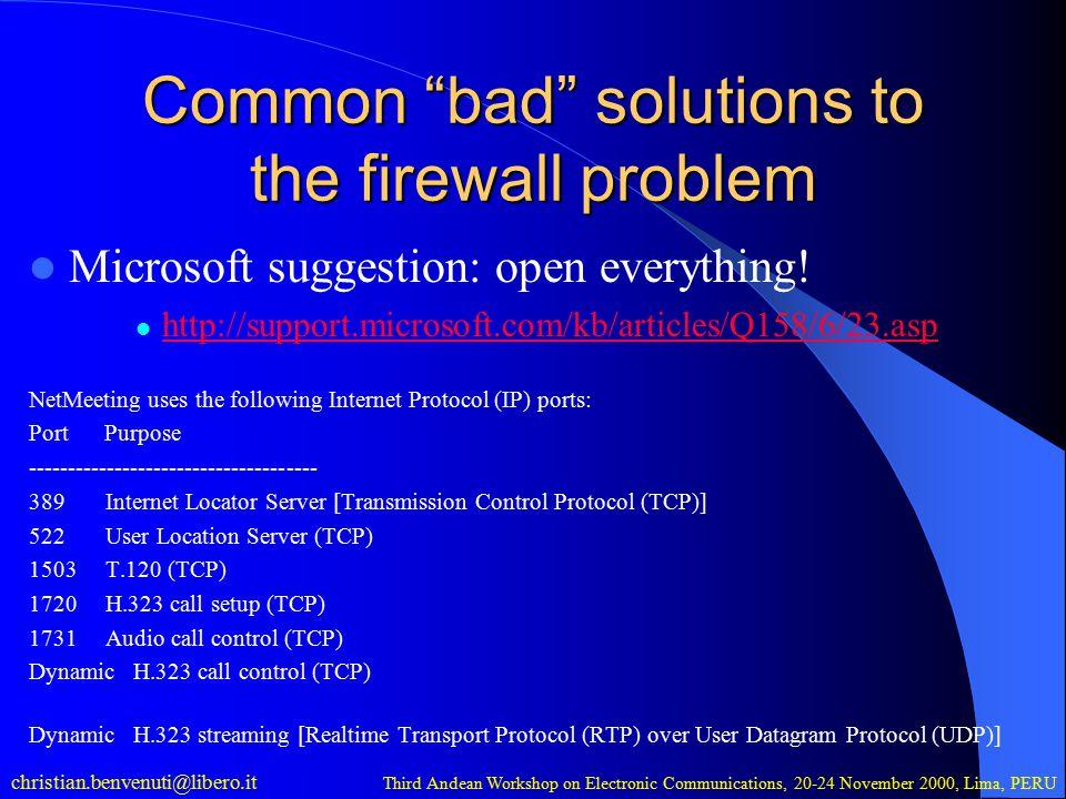 christian.benvenuti@libero.it Third Andean Workshop on Electronic Communications, 20-24 November 2000, Lima, PERU Common bad solutions to the firewall problem Microsoft suggestion: open everything.