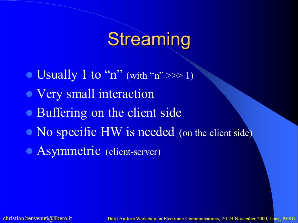 christian.benvenuti@libero.it Third Andean Workshop on Electronic Communications, 20-24 November 2000, Lima, PERU Streaming Usually 1 to n (with n >>> 1) Very small interaction Buffering on the client side No specific HW is needed (on the client side) Asymmetric (client-server)