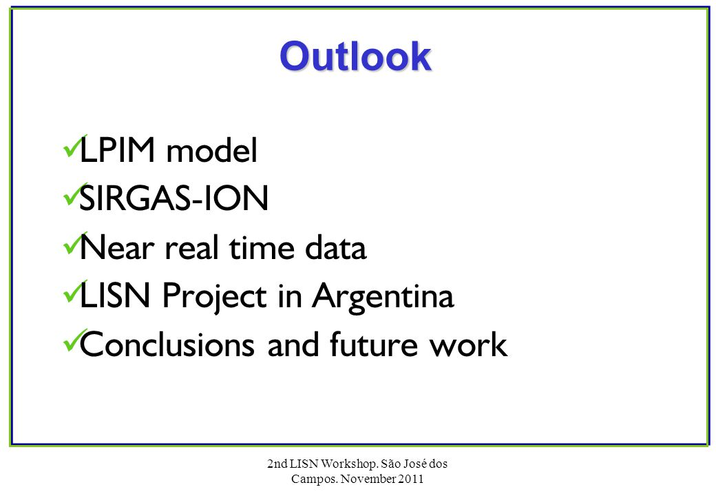 2nd LISN Workshop. São José dos Campos. November 2011 Outlook LPIM model SIRGAS-ION Near real time data LISN Project in Argentina Conclusions and futu