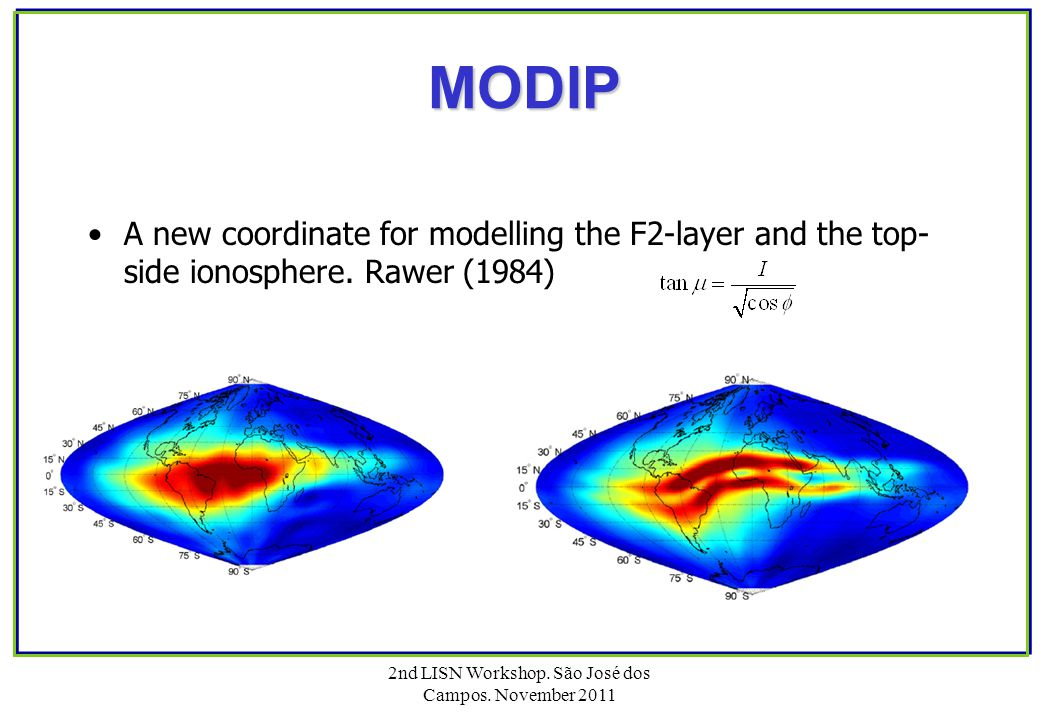 2nd LISN Workshop. São José dos Campos. November 2011 MODIP MODIP A new coordinate for modelling the F2-layer and the top- side ionosphere. Rawer (198