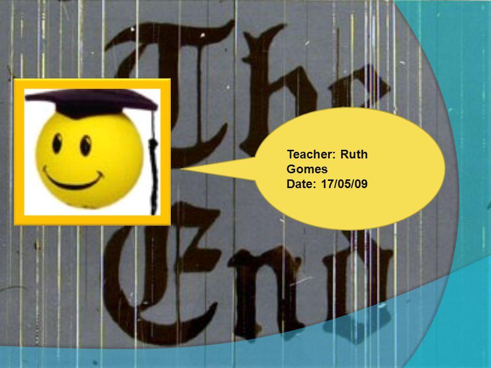 Teacher: Ruth Gomes Date: 17/05/09