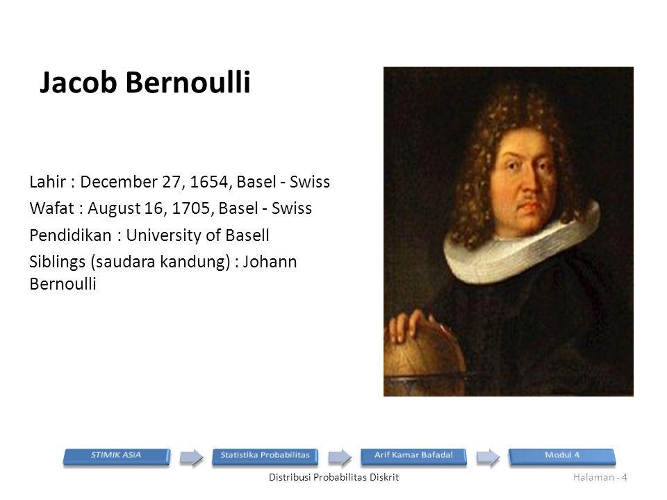 Jacob Bernoulli Lahir : December 27, 1654, Basel - Swiss Wafat : August 16, 1705, Basel - Swiss Pendidikan : University of Basell Siblings (saudara kandung) : Johann Bernoulli Distribusi Probabilitas DiskritHalaman - 4